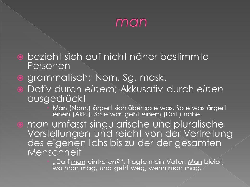 bezieht sich auf nicht näher bestimmte Personen grammatisch: Nom. Sg. mask. Dativ durch einem; Akkusativ durch einen ausgedrückt Man (Nom.) ärgert sic