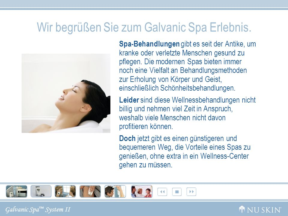 Galvanic Spa System II Diese Präsentation informiert Sie über: Die Geschichte der galvanischen Ströme und ihre Wirkungsweise Wie das Galvanic Spa System II die Aufnahme der Pflegestoffe in die Haut fördert Nu Skin Galvanic Spa Body Shaping Gel