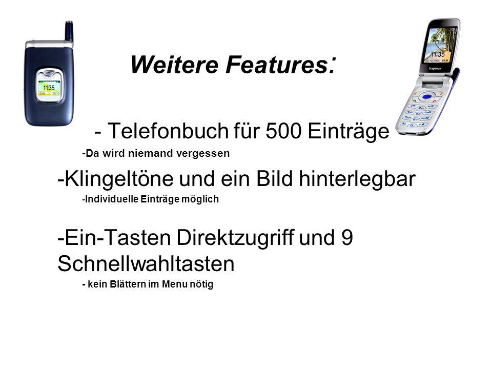 Weitere Features : - Telefonbuch für 500 Einträge -Da wird niemand vergessen -Klingeltöne und ein Bild hinterlegbar -Individuelle Einträge möglich -Ein-Tasten Direktzugriff und 9 Schnellwahltasten - kein Blättern im Menu nötig