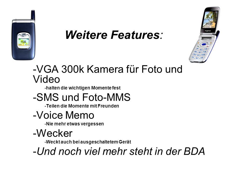 Weitere Features: -VGA 300k Kamera für Foto und Video -halten die wichtigen Momente fest -SMS und Foto-MMS -Teilen die Momente mit Freunden -Voice Memo -Nie mehr etwas vergessen -Wecker -Weckt auch bei ausgeschaltetem Gerät -Und noch viel mehr steht in der BDA