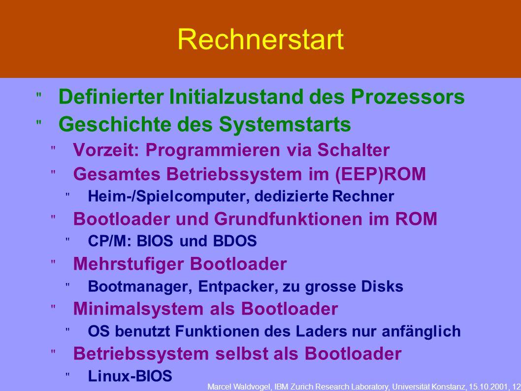 Marcel Waldvogel, IBM Zurich Research Laboratory, Universität Konstanz, 15.10.2001, 12 Rechnerstart Definierter Initialzustand des Prozessors Geschichte des Systemstarts Vorzeit: Programmieren via Schalter Gesamtes Betriebssystem im (EEP)ROM Heim-/Spielcomputer, dedizierte Rechner Bootloader und Grundfunktionen im ROM CP/M: BIOS und BDOS Mehrstufiger Bootloader Bootmanager, Entpacker, zu grosse Disks Minimalsystem als Bootloader OS benutzt Funktionen des Laders nur anfänglich Betriebssystem selbst als Bootloader Linux-BIOS