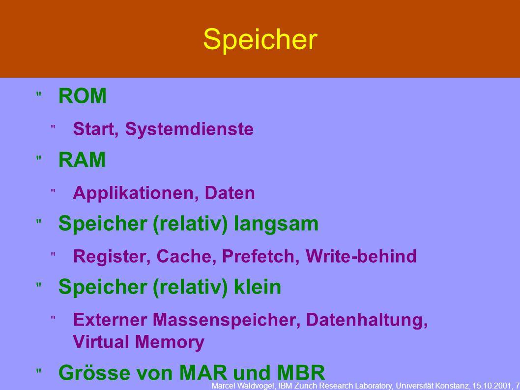 Marcel Waldvogel, IBM Zurich Research Laboratory, Universität Konstanz, 15.10.2001, 7 Speicher ROM Start, Systemdienste RAM Applikationen, Daten Speicher (relativ) langsam Register, Cache, Prefetch, Write-behind Speicher (relativ) klein Externer Massenspeicher, Datenhaltung, Virtual Memory Grösse von MAR und MBR