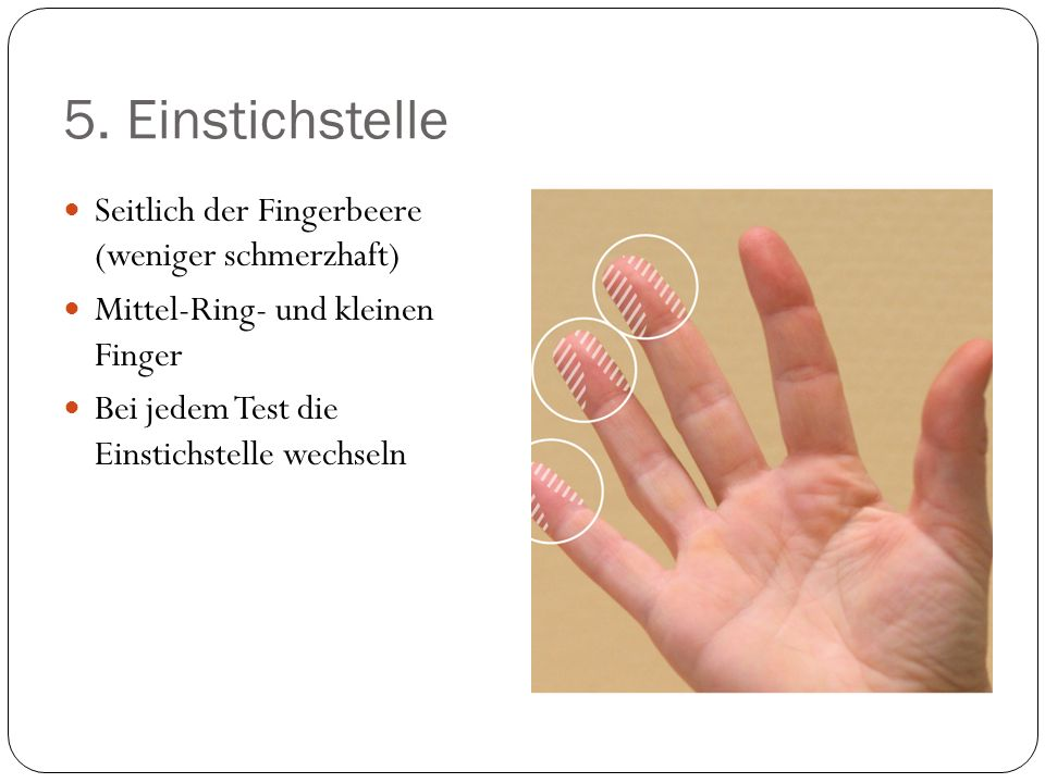 5. Einstichstelle Seitlich der Fingerbeere (weniger schmerzhaft) Mittel-Ring- und kleinen Finger Bei jedem Test die Einstichstelle wechseln