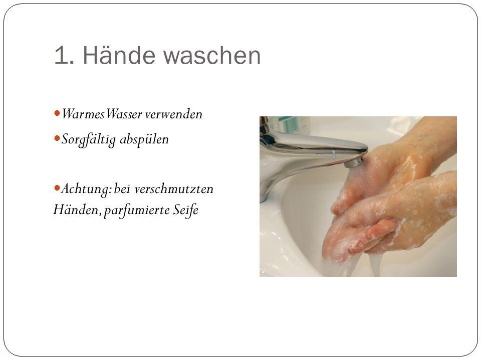 1. Hände waschen Warmes Wasser verwenden Sorgfältig abspülen Achtung: bei verschmutzten Händen, parfumierte Seife