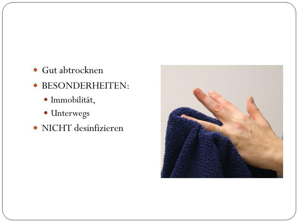 Gut abtrocknen BESONDERHEITEN: Immobilität, Unterwegs NICHT desinfizieren