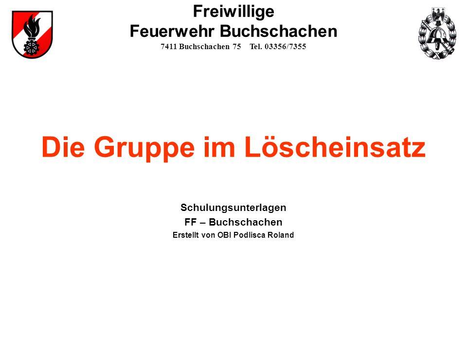 Die Gruppe im Löscheinsatz Schulungsunterlagen FF – Buchschachen Erstellt von OBI Podlisca Roland Freiwillige Feuerwehr Buchschachen 7411 Buchschachen