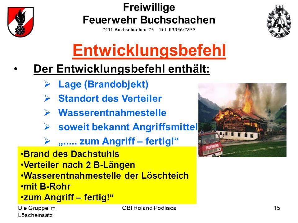 Die Gruppe im Löscheinsatz OBI Roland Podlisca15 Der Entwicklungsbefehl enthält: Lage (Brandobjekt) Standort des Verteiler Wasserentnahmestelle soweit