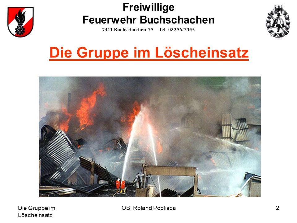 Die Gruppe im Löscheinsatz OBI Roland Podlisca2 Die Gruppe im Löscheinsatz Freiwillige Feuerwehr Buchschachen 7411 Buchschachen 75 Tel. 03356/7355