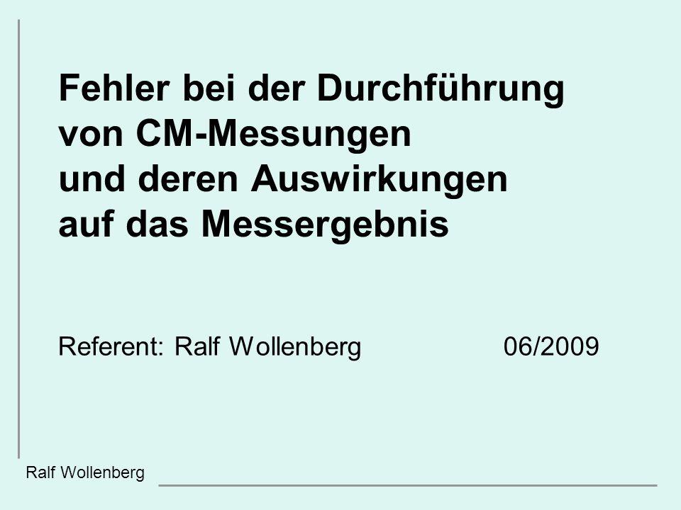 Fehler bei der Durchführung von CM-Messungen und deren Auswirkungen auf das Messergebnis Referent: Ralf Wollenberg 06/2009 Ralf Wollenberg