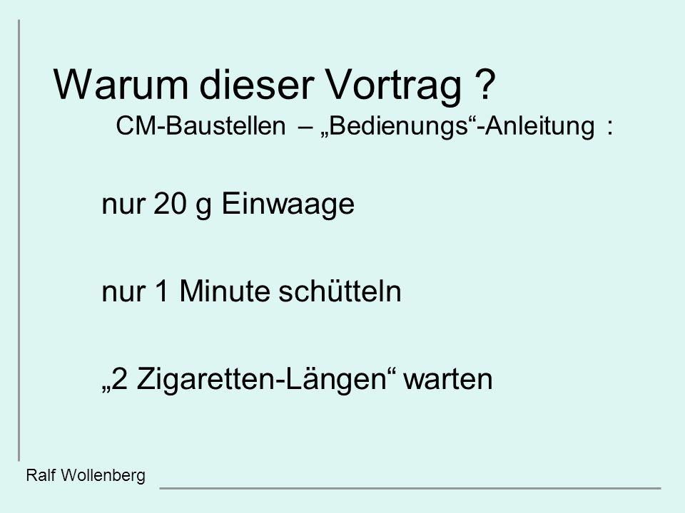 Warum dieser Vortrag ? CM-Baustellen – Bedienungs-Anleitung : nur 20 g Einwaage nur 1 Minute schütteln 2 Zigaretten-Längen warten Ralf Wollenberg
