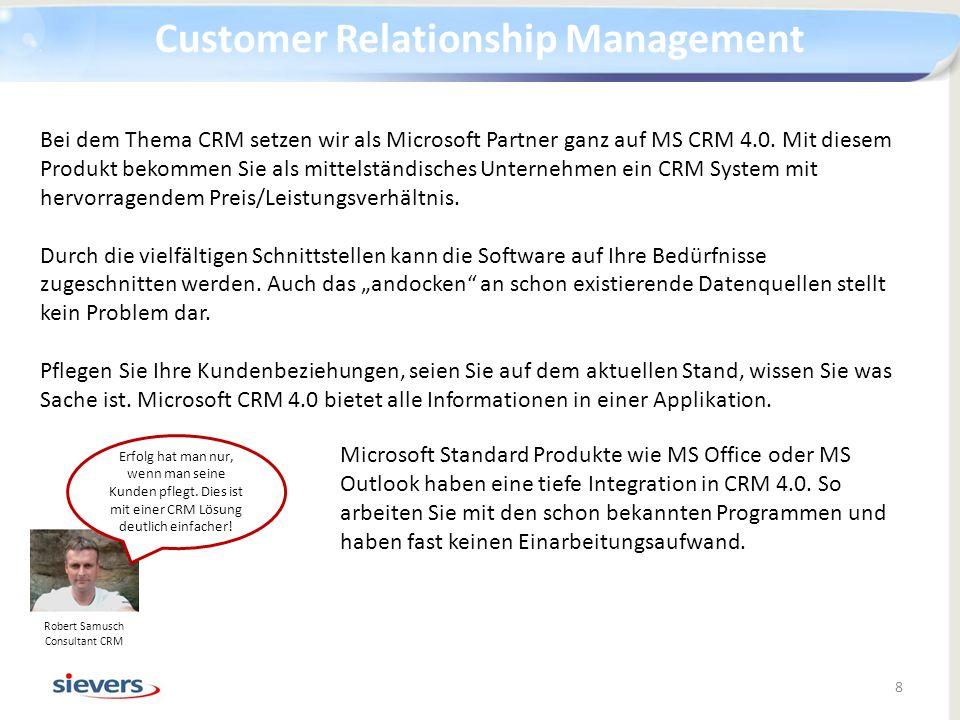 Customer Relationship Management 8 Robert Samusch Consultant CRM Bei dem Thema CRM setzen wir als Microsoft Partner ganz auf MS CRM 4.0. Mit diesem Pr