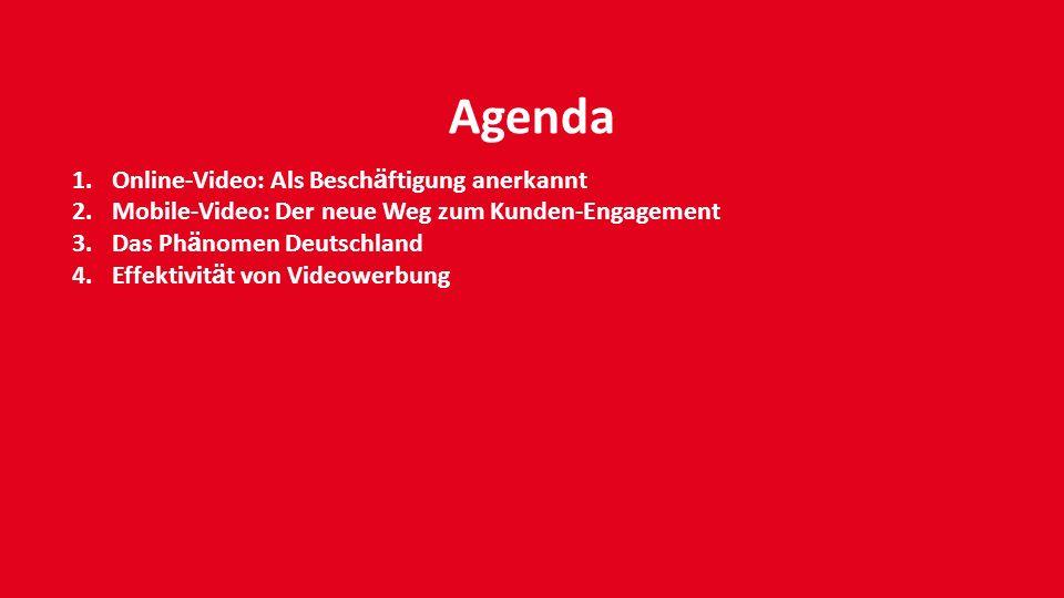 Agenda 1.Online-Video: Als Besch ä ftigung anerkannt 2.Mobile-Video: Der neue Weg zum Kunden-Engagement 3.Das Ph ä nomen Deutschland 4.Effektivit ä t