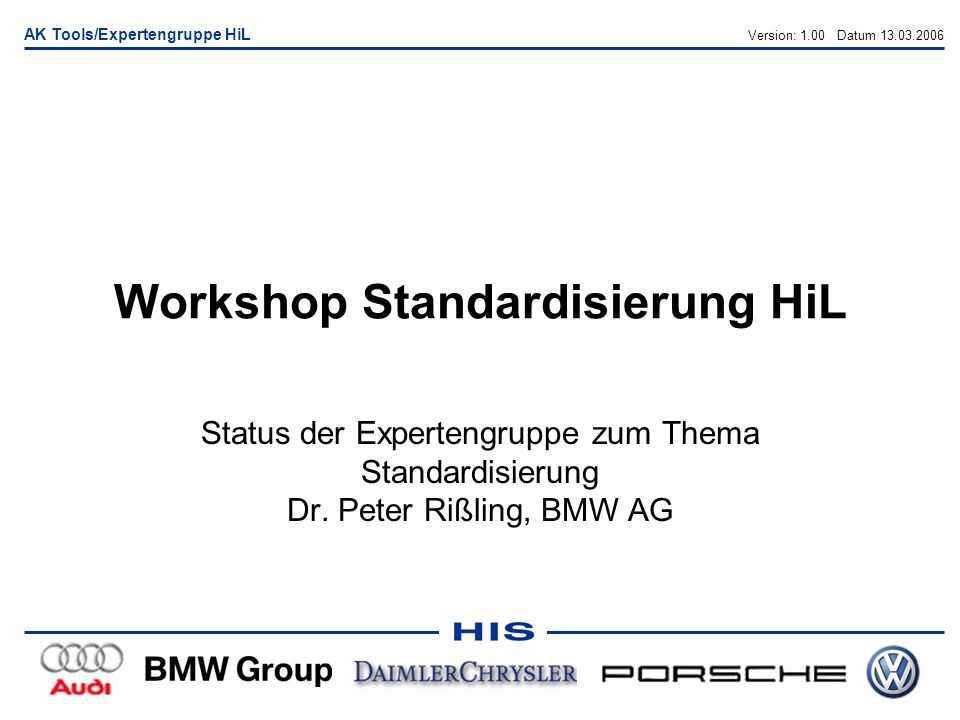 AK Tools/Expertengruppe HiL Workshop Standardisierung HiL Status der Expertengruppe zum Thema Standardisierung Dr. Peter Rißling, BMW AG Version: 1.00