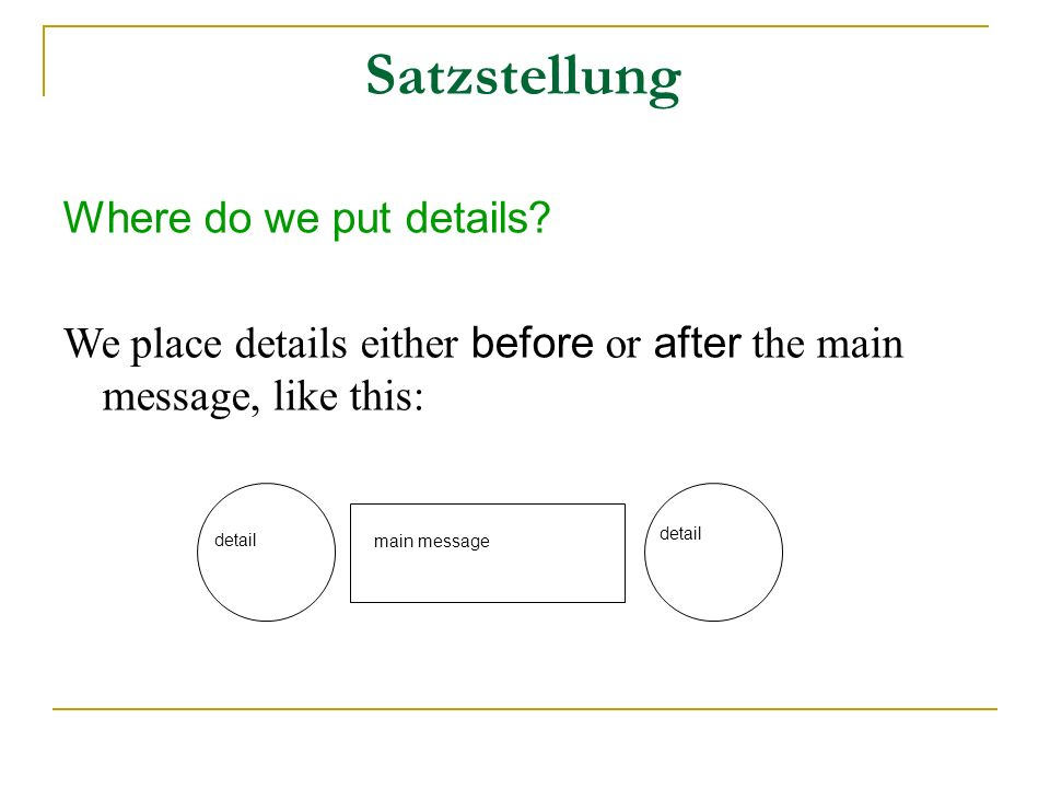 Satzstellung Where do we put details? We place details either before or after the main message, like this: main message detail