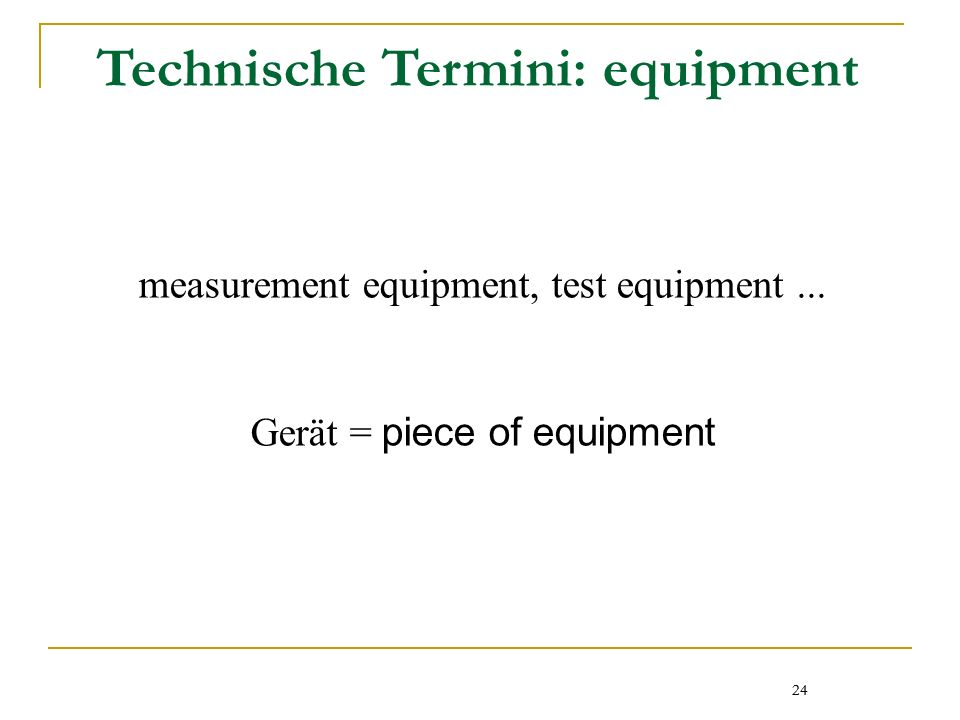 24 Technische Termini: equipment measurement equipment, test equipment... Gerät = piece of equipment 24