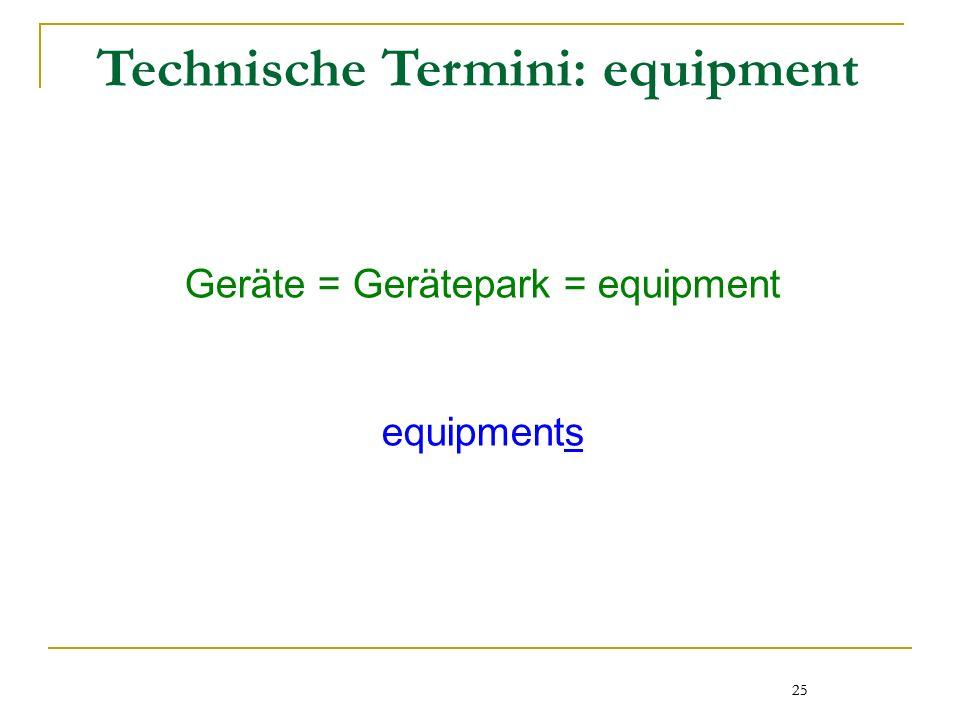 25 Technische Termini: equipment Geräte = Gerätepark = equipment equipments 25