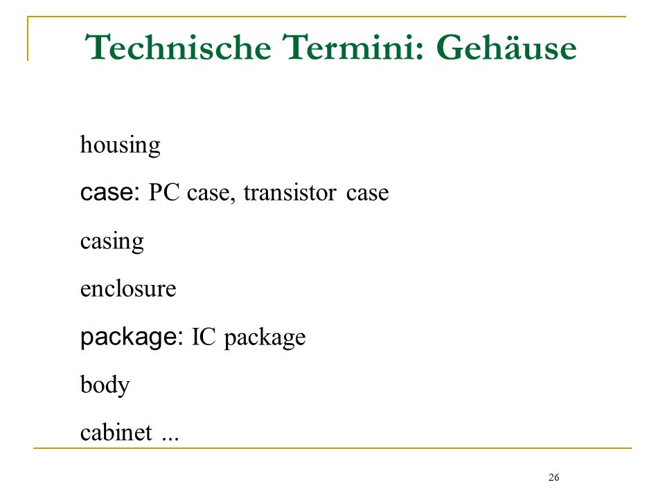 26 Technische Termini: Gehäuse housing case: PC case, transistor case casing enclosure package: IC package body cabinet...