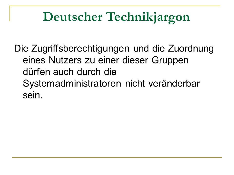 Deutscher Technikjargon Die Zugriffsberechtigungen und die Zuordnung eines Nutzers zu einer dieser Gruppen dürfen auch durch die Systemadministratoren nicht veränderbar sein.
