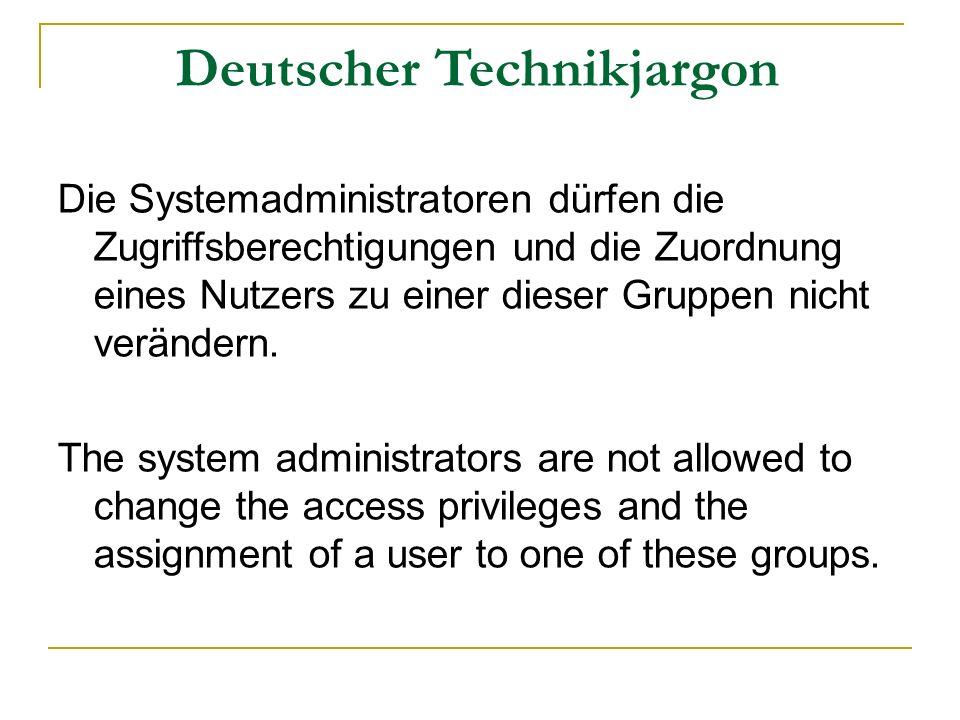 Deutscher Technikjargon Die Systemadministratoren dürfen die Zugriffsberechtigungen und die Zuordnung eines Nutzers zu einer dieser Gruppen nicht verändern.