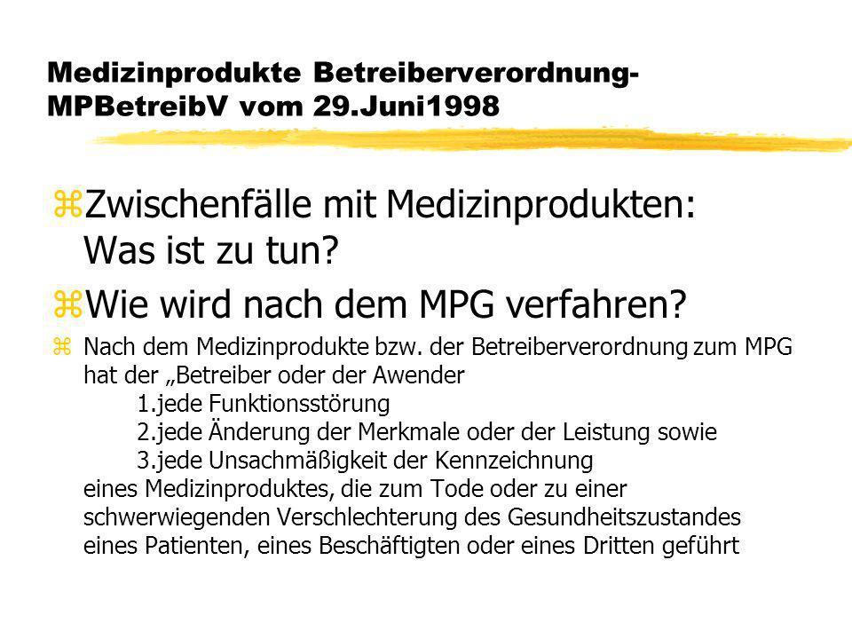 Medizinprodukte Betreiberverordnung- MPBetreibV vom 29.Juni1998 zhat oder hätte führen können, unverzüglich dem Bundesinstitut für Arzneimittel und Medizinprodukte (BfArM) zu melden.Dieses gibt die Meldung unverzüglich an die für den Betreiber zuständige Behörde weiter und informiert weiterhin den Hersteller und die für den Hersteller zuständige Behörde(§3MPBetreibV).