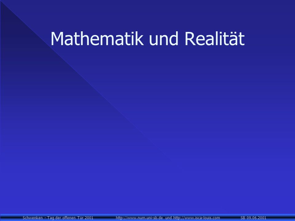 Schwenken - Tag der offenen Tür 2001 http://www.num.uni-sb.de und http://www.isca-louis.com SB 09.06.2001 Mathematik und Realität