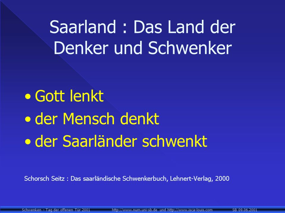 Schwenken - Tag der offenen Tür 2001 http://www.num.uni-sb.de und http://www.isca-louis.com SB 09.06.2001 Saarland : Das Land der Denker und Schwenker Gott lenkt der Mensch denkt der Saarländer schwenkt Schorsch Seitz : Das saarländische Schwenkerbuch, Lehnert-Verlag, 2000