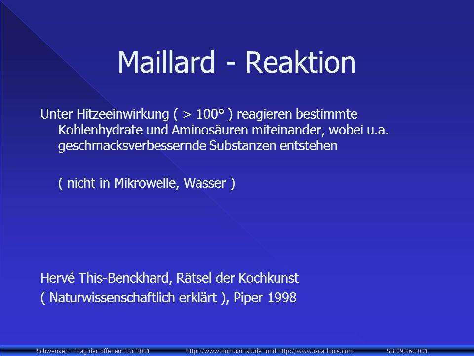 Schwenken - Tag der offenen Tür 2001 http://www.num.uni-sb.de und http://www.isca-louis.com SB 09.06.2001 Maillard - Reaktion Unter Hitzeeinwirkung ( > 100° ) reagieren bestimmte Kohlenhydrate und Aminosäuren miteinander, wobei u.a.