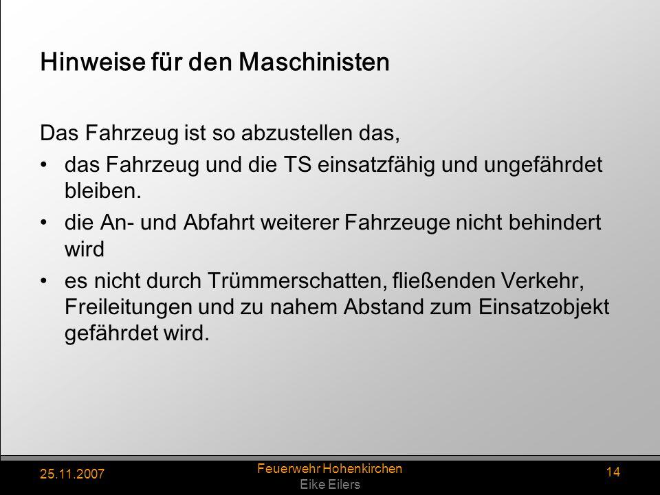 25.11.2007 Feuerwehr Hohenkirchen Eike Eilers 14 Hinweise für den Maschinisten Das Fahrzeug ist so abzustellen das, das Fahrzeug und die TS einsatzfäh