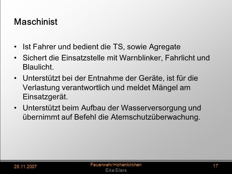 25.11.2007 Feuerwehr Hohenkirchen Eike Eilers 17 Maschinist Ist Fahrer und bedient die TS, sowie Agregate Sichert die Einsatzstelle mit Warnblinker, F