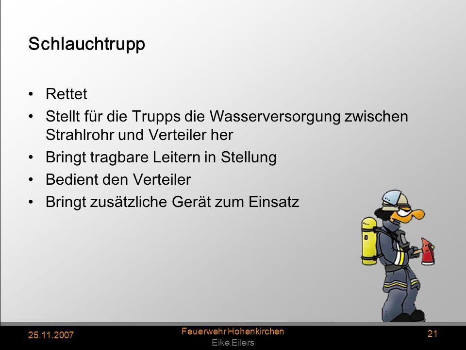 25.11.2007 Feuerwehr Hohenkirchen Eike Eilers 21 Schlauchtrupp Rettet Stellt für die Trupps die Wasserversorgung zwischen Strahlrohr und Verteiler her