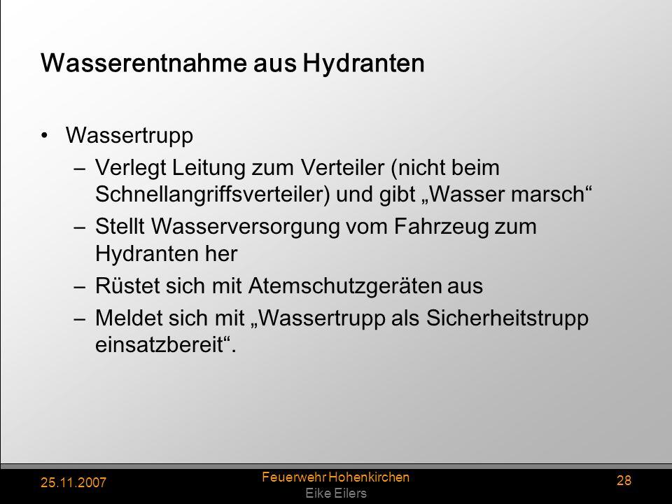 25.11.2007 Feuerwehr Hohenkirchen Eike Eilers 28 Wasserentnahme aus Hydranten Wassertrupp –Verlegt Leitung zum Verteiler (nicht beim Schnellangriffsve