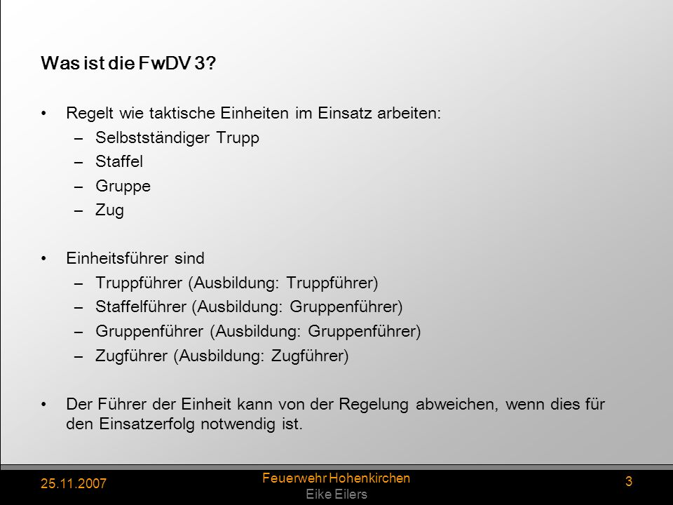 25.11.2007 Feuerwehr Hohenkirchen Eike Eilers 3 Was ist die FwDV 3? Regelt wie taktische Einheiten im Einsatz arbeiten: –Selbstständiger Trupp –Staffe