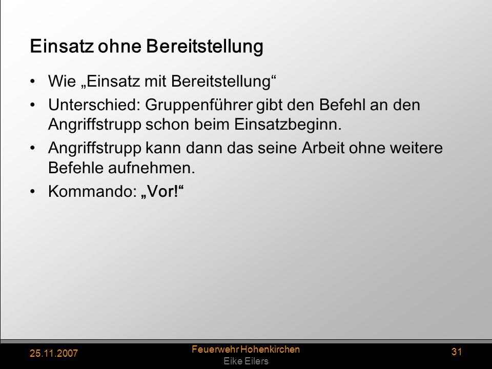 25.11.2007 Feuerwehr Hohenkirchen Eike Eilers 31 Einsatz ohne Bereitstellung Wie Einsatz mit Bereitstellung Unterschied: Gruppenführer gibt den Befehl