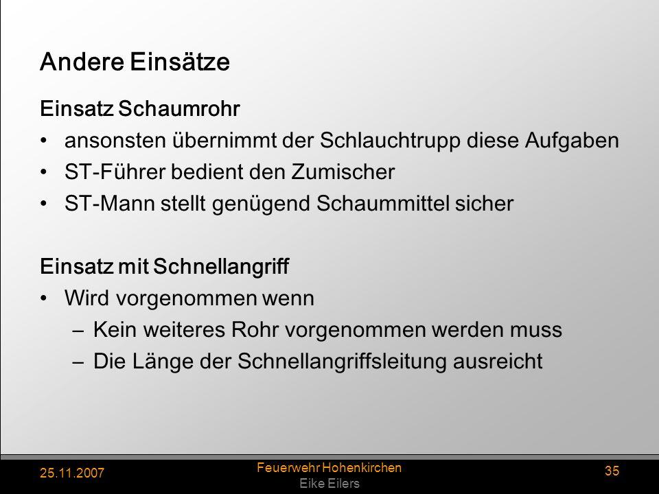 25.11.2007 Feuerwehr Hohenkirchen Eike Eilers 35 Andere Einsätze Einsatz Schaumrohr ansonsten übernimmt der Schlauchtrupp diese Aufgaben ST-Führer bed