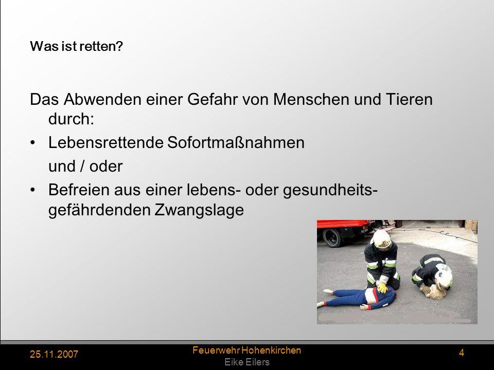 25.11.2007 Feuerwehr Hohenkirchen Eike Eilers 4 Was ist retten? Das Abwenden einer Gefahr von Menschen und Tieren durch: Lebensrettende Sofortmaßnahme