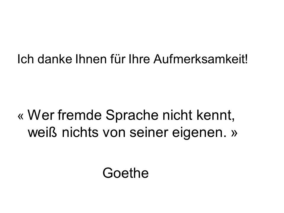 Ich danke Ihnen für Ihre Aufmerksamkeit! « Wer fremde Sprache nicht kennt, weiß nichts von seiner eigenen. » Goethe