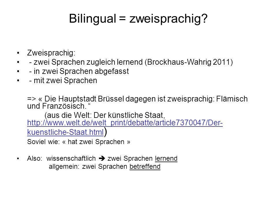 Bilingual = zweisprachig? Zweisprachig: - zwei Sprachen zugleich lernend (Brockhaus-Wahrig 2011) - in zwei Sprachen abgefasst - mit zwei Sprachen => «