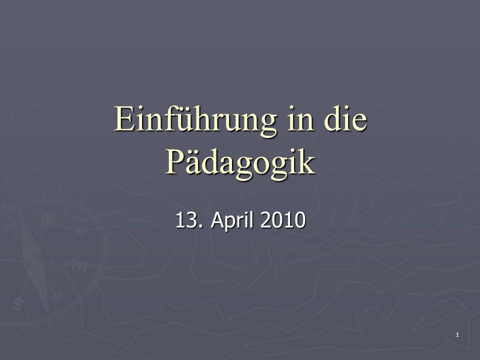 1 Einführung in die Pädagogik 13. April 2010
