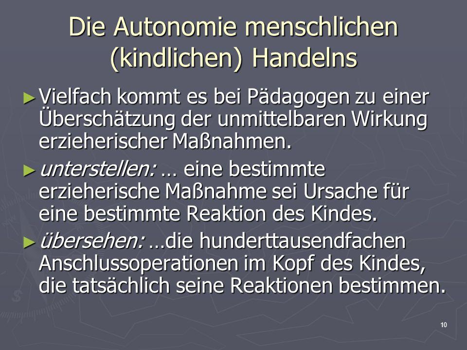 10 Die Autonomie menschlichen (kindlichen) Handelns Vielfach kommt es bei Pädagogen zu einer Überschätzung der unmittelbaren Wirkung erzieherischer Ma