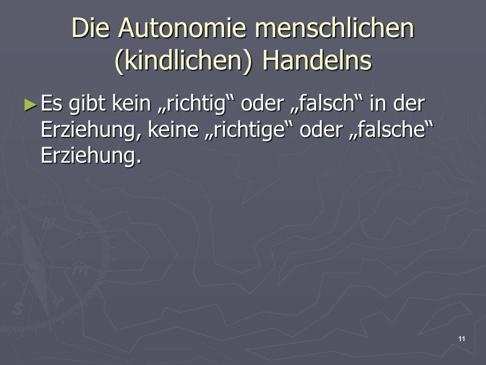 11 Die Autonomie menschlichen (kindlichen) Handelns Es gibt kein richtig oder falsch in der Erziehung, keine richtige oder falsche Erziehung. Es gibt