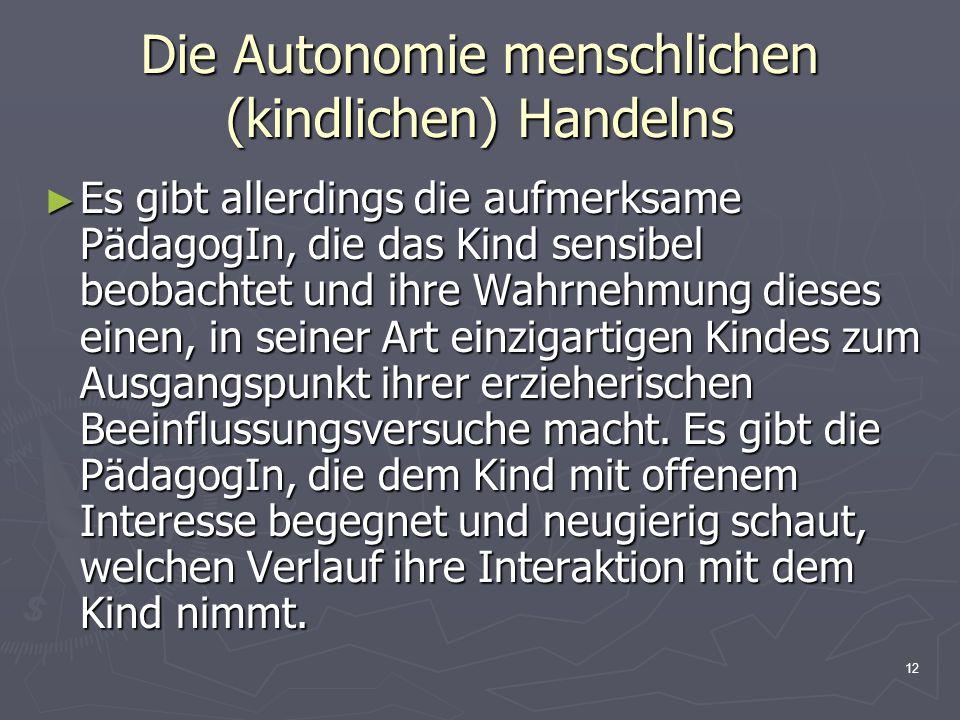 12 Die Autonomie menschlichen (kindlichen) Handelns Es gibt allerdings die aufmerksame PädagogIn, die das Kind sensibel beobachtet und ihre Wahrnehmun