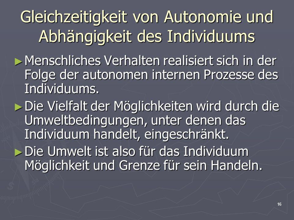 16 Gleichzeitigkeit von Autonomie und Abhängigkeit des Individuums Menschliches Verhalten realisiert sich in der Folge der autonomen internen Prozesse