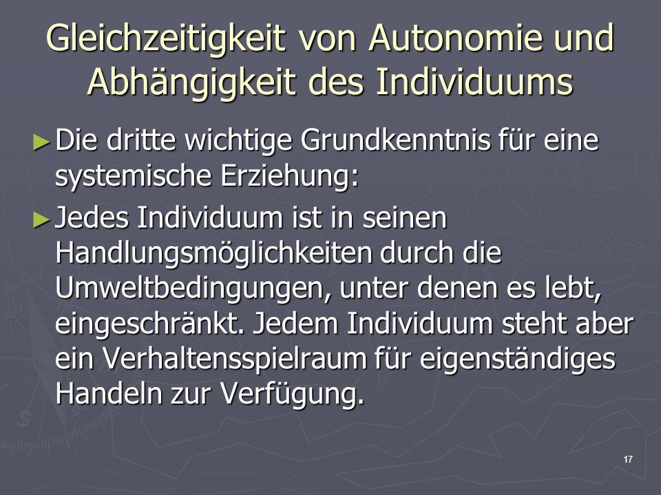 17 Gleichzeitigkeit von Autonomie und Abhängigkeit des Individuums Die dritte wichtige Grundkenntnis für eine systemische Erziehung: Die dritte wichti