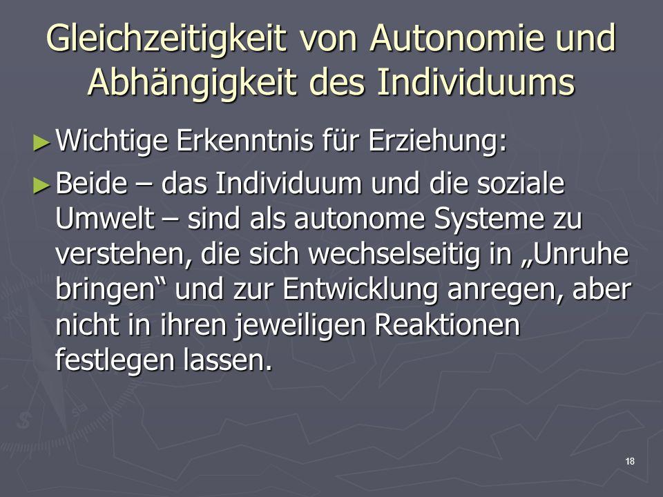 18 Gleichzeitigkeit von Autonomie und Abhängigkeit des Individuums Wichtige Erkenntnis für Erziehung: Wichtige Erkenntnis für Erziehung: Beide – das I