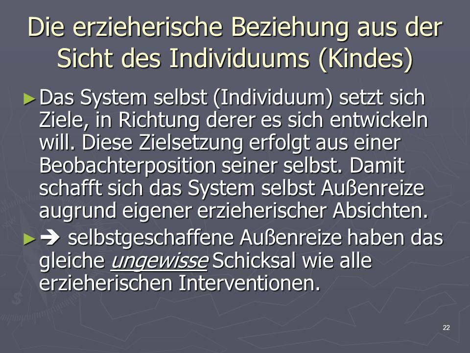 22 Die erzieherische Beziehung aus der Sicht des Individuums (Kindes) Das System selbst (Individuum) setzt sich Ziele, in Richtung derer es sich entwi