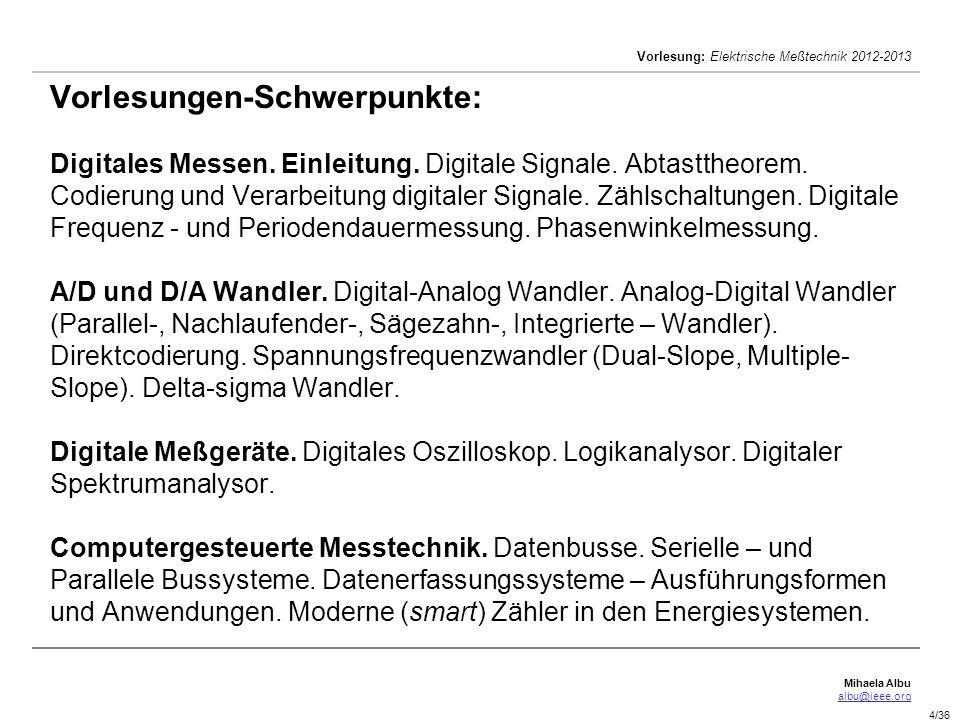 Mihaela Albu albu@ieee.org Vorlesung: Elektrische Meßtechnik 2012-2013 5/36 [9]Bernd Pesch, Messen, Kalibrieren, Prüfen, BoD, 2009 Literaturverzeichnis [1]Armin Schöne, Meßtechnik, Springer Verlag, 1997 [2]Reinhard Lerch, Elektrische Messtechnik, Springer, 2007.