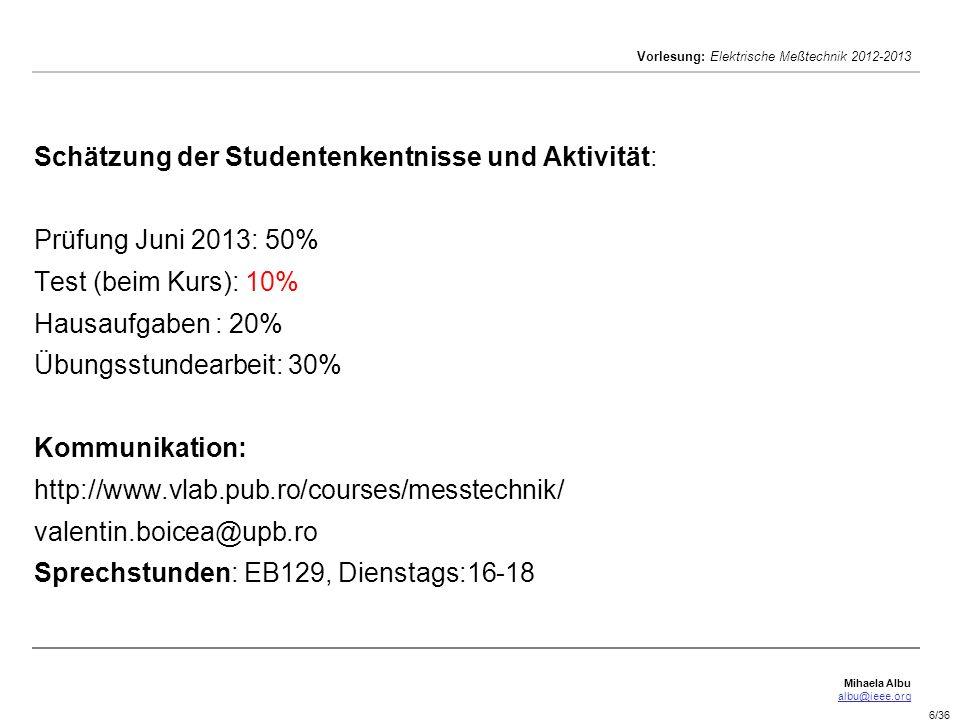 Mihaela Albu albu@ieee.org Vorlesung: Elektrische Meßtechnik 2012-2013 6/36 Schätzung der Studentenkentnisse und Aktivität: Prüfung Juni 2013: 50% Tes