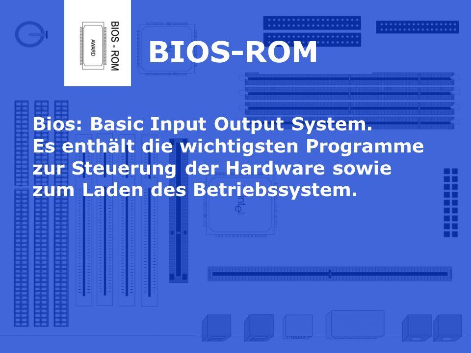 BIOS-ROM Bios: Basic Input Output System. Es enthält die wichtigsten Programme zur Steuerung der Hardware sowie zum Laden des Betriebssystem.