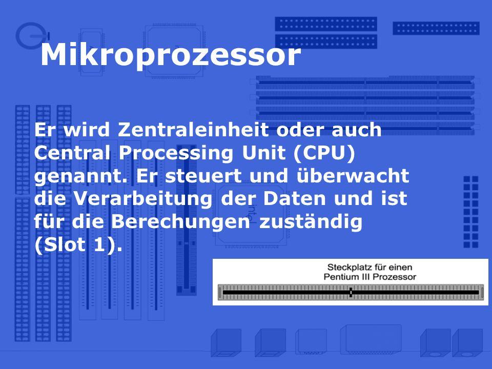 Mikroprozessor Er wird Zentraleinheit oder auch Central Processing Unit (CPU) genannt. Er steuert und überwacht die Verarbeitung der Daten und ist für