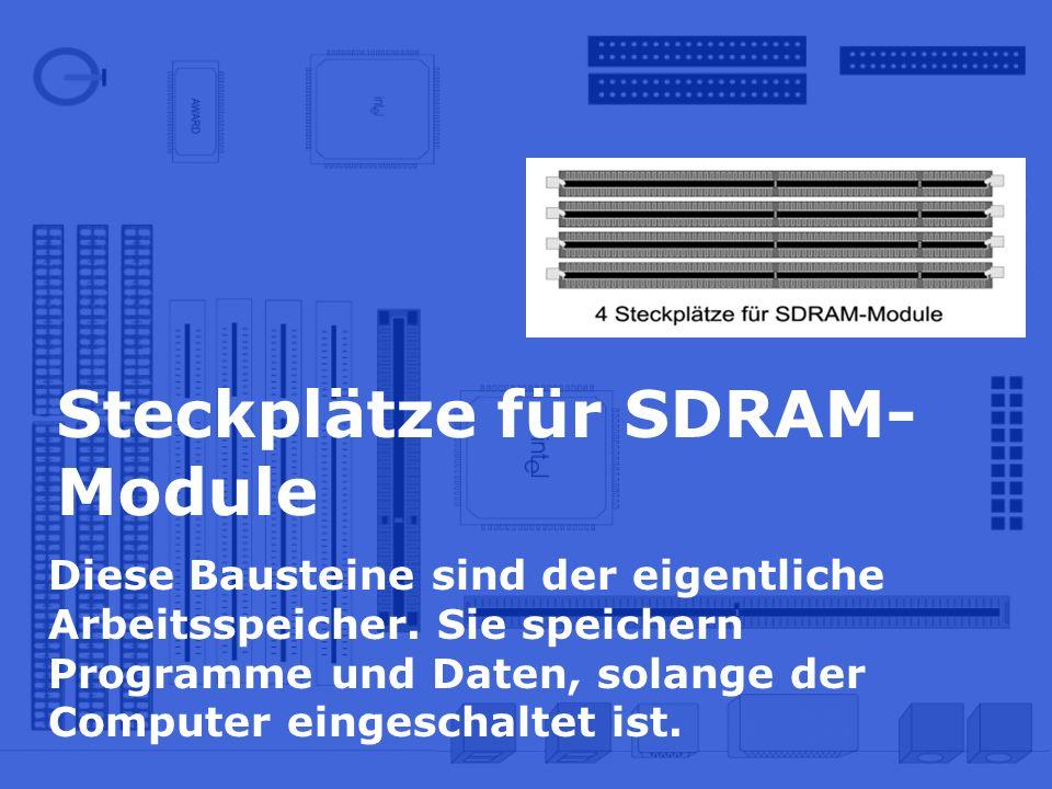 Steckplätze für SDRAM- Module Diese Bausteine sind der eigentliche Arbeitsspeicher. Sie speichern Programme und Daten, solange der Computer eingeschal